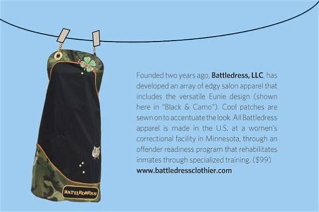 "<p>Founded two years ago, <strong>Battledress, LLC</strong>, has developed an array of edgy salon &shy;apparel that includes the versatile Eunie &shy;design (shown here in &ldquo;Black &amp; Camo&rdquo;). Cool patches are sewn on to accentuate the look. All Battledress apparel is made in the U.S. at a &shy;women&rsquo;s correctional facility in Minnesota, through an offender readiness program that rehabilitates inmates through specialized training. ($99) <strong><a href=""http://www.battledressclothier.com"">www.battledressclothier.com</a></strong></p>"