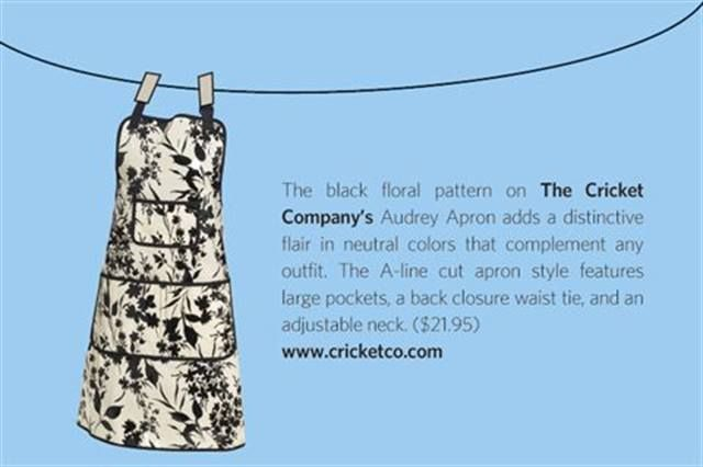 "<p>The black floral pattern on <strong>The Cricket &shy;Company</strong>&rsquo;s Audrey Apron adds a distinctive flair in neutral colors that complement any outfit. The A-line cut apron style features large pockets, a back closure waist tie, and an &shy;adjustable neck. ($21.95) <strong><a href=""http://www.cricketco.com"">www.cricketco.com</a></strong></p>"