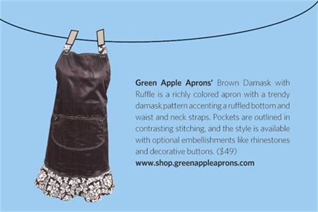 "<p><strong>Green Apple Aprons&rsquo;</strong> Brown Damask with Ruffle is a richly colored apron with a trendy damask pattern accenting a ruffled bottom and waist and neck straps. Pockets are outlined in contrasting stitching, and the style is available with optional embellishments like rhinestones and decorative buttons. ($49) <strong><a href=""http://www.shop.greenappleaprons.com"">www.shop.greenappleaprons.com</a></strong></p>"