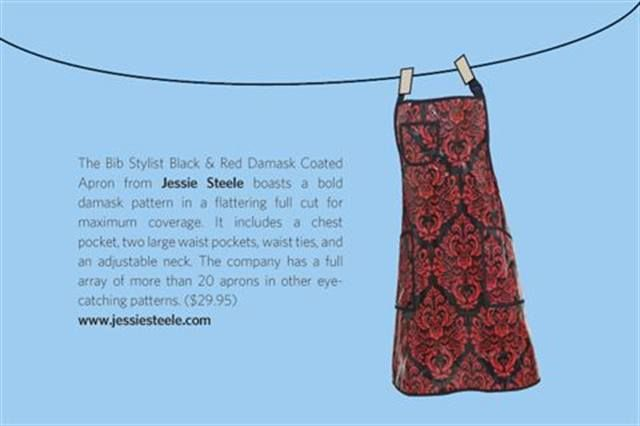 "<p>The Bib Stylist Black &amp; Red Damask Coated Apron from <strong>Jessie Steele</strong> boasts a bold &shy;damask pattern in a flattering full cut for &shy;maximum coverage. It includes a chest &shy;pocket, two large waist pockets, waist ties, and an &shy;adjustable neck. The company has a full &shy;&shy;<br />array of more than 20 aprons in other eye-catching patterns. ($29.95) <strong><a href=""http://www.jessiesteele.com"">www.jessiesteele.com</a></strong></p>"