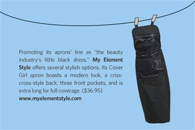 "<p>Promoting its aprons&rsquo; line as &ldquo;the beauty &shy;industry&rsquo;s little black dress,&rdquo; <strong>My Element Style</strong> offers several stylish options. Its Cover Girl apron boasts a modern look, a criss-cross-style back, three front pockets, and is extra long for full coverage. ($36.95) <strong><a href=""http://www.myelementstyle.com"">www.myelementstyle.com</a></strong></p>"