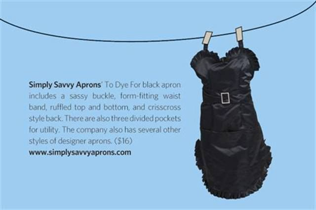 "<p><strong>Simply Savvy Aprons&rsquo;</strong> To Dye For black apron includes a sassy buckle, form-fitting waist band, ruffled top and bottom, and crisscross style back. There are also three divided pockets for utility. The company also has several other styles of designer aprons. ($16)<strong> <a href=""http://www.simplysavvyaprons.com"">www.simplysavvyaprons.com</a></strong></p>"
