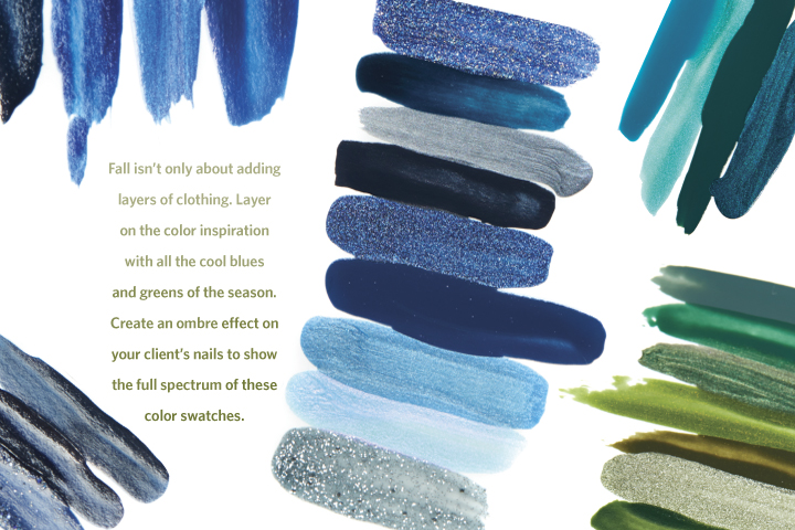 <p><strong>LAYER IT ON:</strong> Fall isn&rsquo;t only about adding layers of clothing. Layer on the color inspiration with all the cool blues and greens of the season. Create an ombre effect on your client&rsquo;s nails to show the full spectrum of these color swatches.</p>